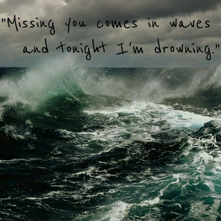 """Missing you comes in waves and tonight I'm drowning."""