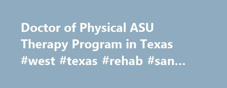 Doctor of Physical ASU Therapy Program in Texas #west #texas #rehab #san #angelo #tx http://indianapolis.remmont.com/doctor-of-physical-asu-therapy-program-in-texas-west-texas-rehab-san-angelo-tx/  # Doctor of Physical Therapy ASU s Physical Therapy Department provides opportunities for interactive learning in our systems-based curriculum focused on primary body systems (cardiopulmonary, integumentary, musculoskeletal and neurosensory). The experienced professional faculty provide an…