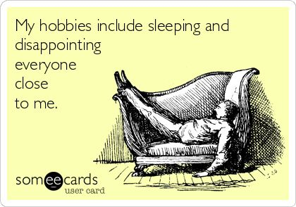 """""""My hobbies include sleeping and disappointing everyone close to me."""""""