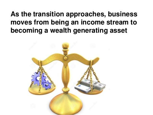 As the transition approaches, business moves from being an income stream to becoming a wealth generating asset