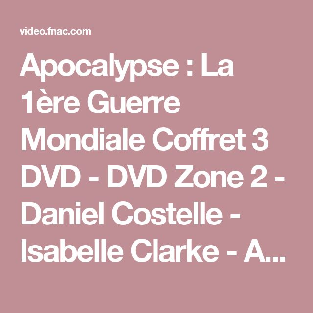 Apocalypse : La 1ère Guerre Mondiale Coffret 3 DVD - DVD Zone 2 - Daniel Costelle - Isabelle Clarke - Achat & prix Fnac