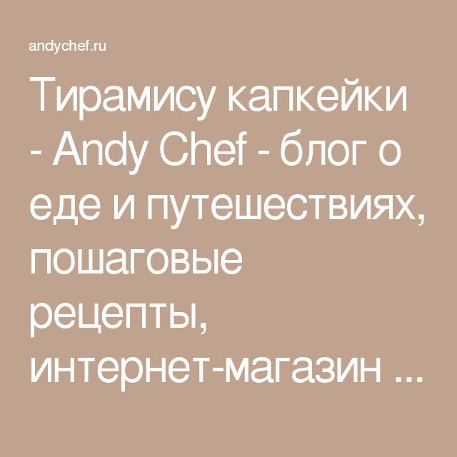Тирамису капкейки - Andy Chef - блог о еде и путешествиях, пошаговые рецепты, интернет-магазин для кондитеров