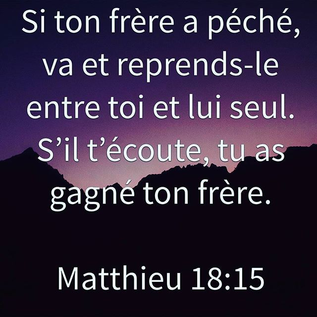 Matthieu 18:15 Si ton frère a péché, va et reprends-le entre toi et lui seul. S'il t'écoute, tu as gagné ton frère. 16 Mais, s'il ne t'écoute pas, prends avec toi une ou deux personnes, afin que toute l'affaire se règle sur la déclaration de deux ou de trois témoins.