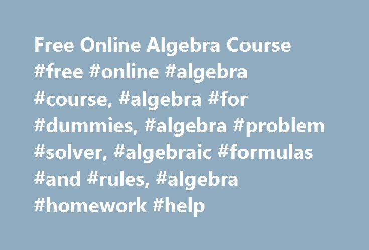 Free Online Algebra Course #free #online #algebra #course, #algebra #for #dummies, #algebra #problem #solver, #algebraic #formulas #and #rules, #algebra #homework #help http://south-africa.nef2.com/free-online-algebra-course-free-online-algebra-course-algebra-for-dummies-algebra-problem-solver-algebraic-formulas-and-rules-algebra-homework-help/  #Skill ALGEBRA The four operations and their signs.The function of parentheses. Terms versus factors. Powers and exponents. The order of operations…