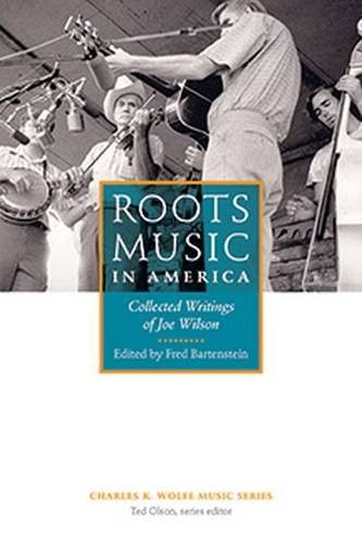 Roots Music in America: Collected Writings of Joe Wilson (Charles K. Wolfe Music)