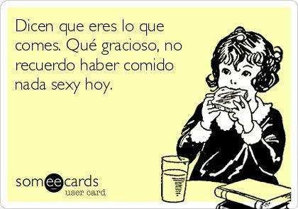 Dicen que eres lo que comes. Qué gracioso, no recuerdo haber comido nada sexy hoy. | Español Ecard