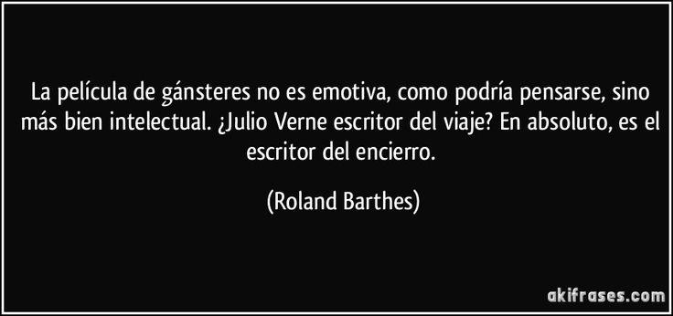 La película de gánsteres no es emotiva, como podría pensarse, sino más bien intelectual. ¿Julio Verne escritor del viaje? En absoluto, es el escritor del encierro. (Roland Barthes)