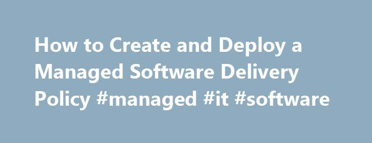 How to Create and Deploy a Managed Software Delivery Policy #managed #it #software http://columbus.remmont.com/how-to-create-and-deploy-a-managed-software-delivery-policy-managed-it-software/  # How to Create and Deploy a Managed Software Delivery Policy You have a file (perhaps an MSI, EXE, DLL, or BAT file) to run on managed computers, and you need step-by-step instructions for creating and deploying a Managed Software Delivery policy. Configure the Software Library Please follow…