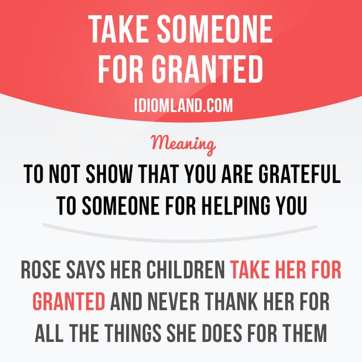 """""""Take someone for granted"""" means """"to not show that you are grateful to someone for helping you"""". Example: Rose says her children take her for granted and never thank her for all the things she does for them."""
