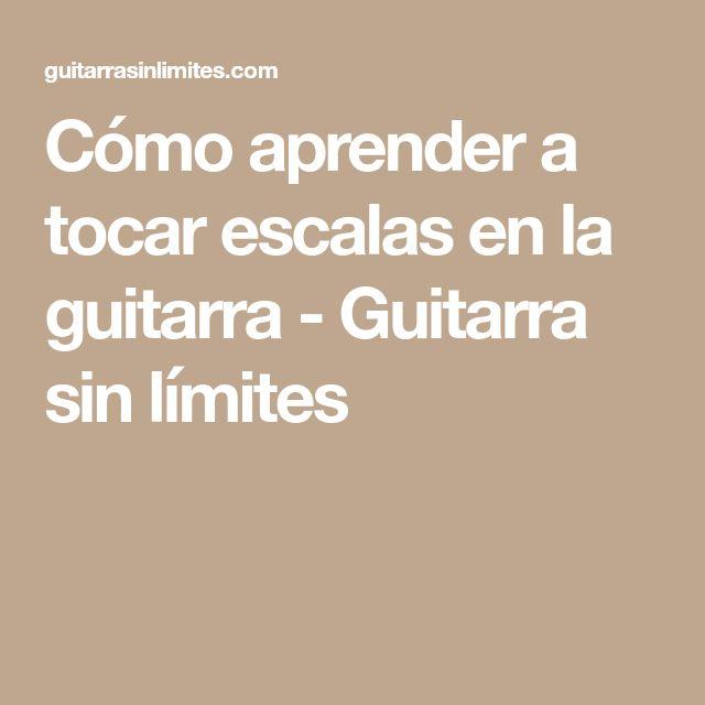 Cómo aprender a tocar escalas en la guitarra - Guitarra sin límites
