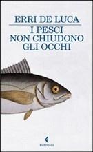 Erri de Luca : I pesci non chiudono gli occhi. Poesia allo stato puro.  http://trecugggine.wordpress.com/2012/03/04/i-pesci-non-chiudono-gli-occhi-poesia-allo-stato-puro/