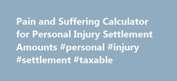 Pain and Suffering Calculator for Personal Injury Settlement Amounts #personal #injury #settlement #taxable http://bank.nef2.com/pain-and-suffering-calculator-for-personal-injury-settlement-amounts-personal-injury-settlement-taxable/ # Pain and Suffering Calculator Insurance companies are known to use a pain and suffering calculator to determine the amount your personal injury settlements. Fill out the information below to calculate how much your car accident claims are worth. Did you notice…