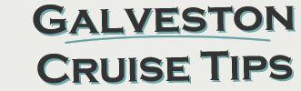 Galveston Cruise Tips - THE Resource for Cruising from Galveston, Texas