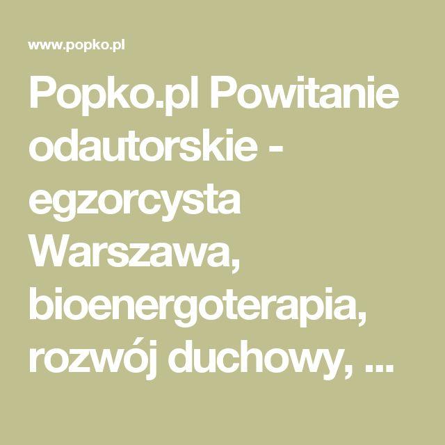 Popko.pl Powitanie odautorskie - egzorcysta Warszawa, bioenergoterapia, rozwój duchowy, bioenergoterapeuta Warszawa