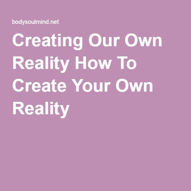 Creating Our Own Reality How To Create Your Own Reality