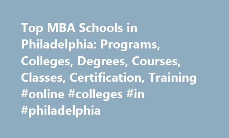 Top MBA Schools in Philadelphia: Programs, Colleges, Degrees, Courses, Classes, Certification, Training #online #colleges #in #philadelphia http://west-virginia.remmont.com/top-mba-schools-in-philadelphia-programs-colleges-degrees-courses-classes-certification-training-online-colleges-in-philadelphia/  # MBA Schools in Philadelphia Philadelphia, PA (population: 1,445,993) has nine MBA schools within its city limits. University of Pennsylvania. the highest ranked school in the city with a MBA…
