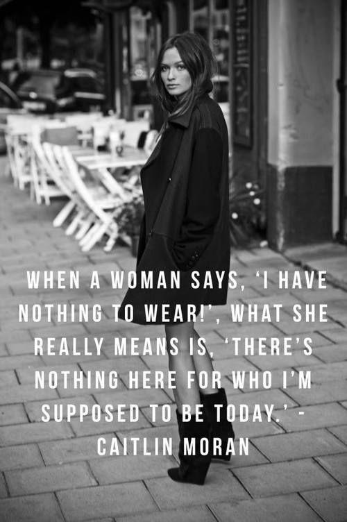 """When a woman says, 'I have nothing to wear!', what she really means is, 'There's nothing here for who I'm supposed to be today."""