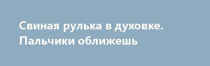 Свиная рулька в духовке. Пальчики оближешь http://optim1stka.ru/2017/12/29/svinaya-rulka-v-duhovke-palchiki-oblizhesh/