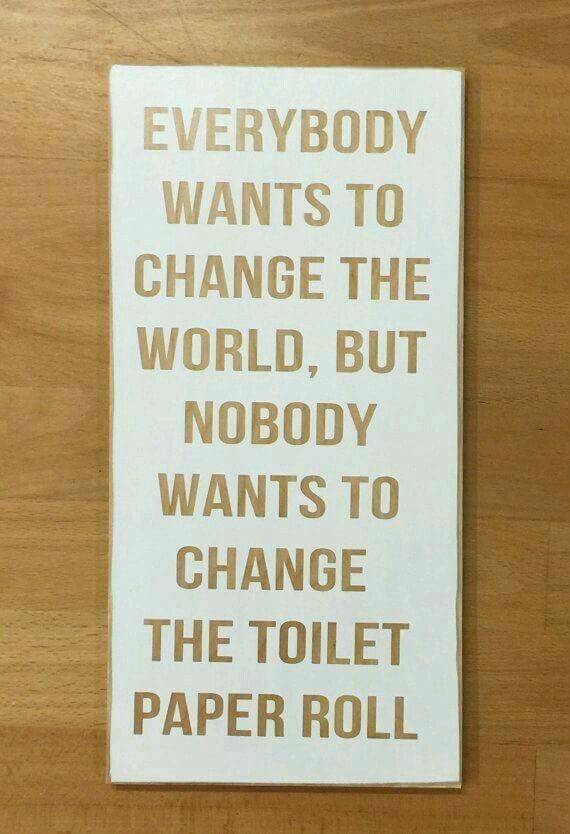 Everybody wants to change the world, but nobody wants to change the toilet paper roll.