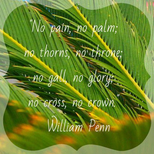 """No pain, no palm;  no thorns, no throne; no gall, no glory;  no cross, no crown."" - William Penn #PalmSunday #domingodepalmas #HolyWeek #semanasanta"