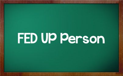 Fed Up Quotes | FED UP Person
