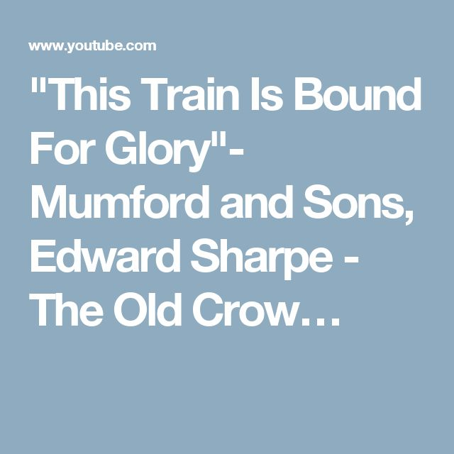 """""""This Train Is Bound For Glory""""- Mumford and Sons, Edward Sharpe - The Old Crow…"""