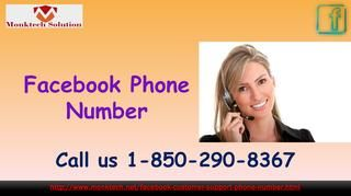 Utilize Facebook Phone Number to get out obstacles 1-850-290-8367 Prank calls may be ignored sometimes, but if I get it continuously day and night then it will be so much irritating. In that situation, customers wander some technical assistance from others. So, place a call at Facebook Phone Number 1-850-290-8367 which works 24 hours a day and stay tuned with our skilled professionals. For more information: http://www.monktech.net/facebook-customer-support-phone-number.html…