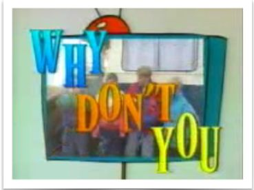 "Why Don't You - TV programme that told kids to, ""switch off and go do something less boring instead""."