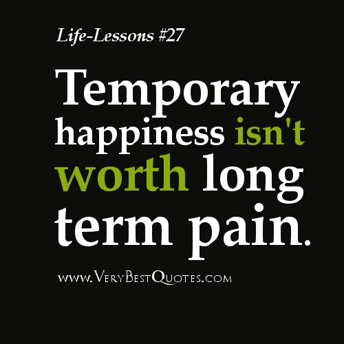 """Temporary happiness isn't worth long term pain"" I was thinking of a dieter faced with a temptation saying this to himself as part of his inner dialog of resistance, but it applies to all of life, doesn't it? This must be true because the opposite is certainly true: Temporary pain is worth long term happiness."
