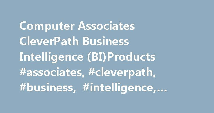 Computer Associates CleverPath Business Intelligence (BI)Products #associates, #cleverpath, #business, #intelligence, #biproducts http://alabama.nef2.com/computer-associates-cleverpath-business-intelligence-biproducts-associates-cleverpath-business-intelligence-biproducts/  # Computer Associates CleverPath Business Intelligence (BI)Products Summary Computer Associates' CleverPath business intelligence products include technologies formerly associated with EUREKA:Suite, DecisionBase, and…