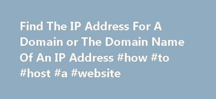 Find The IP Address For A Domain or The Domain Name Of An IP Address #how #to #host #a #website http://vds.nef2.com/find-the-ip-address-for-a-domain-or-the-domain-name-of-an-ip-address-how-to-host-a-website/  #linux host # Example Uses Of The Linux Host Command Updated July 07, 2016. Introduction The Linux host command is used to find out the IP address for a domain. It can also be used to find the domain name for an IP address. This guide will show you how to use the most common … Continue…