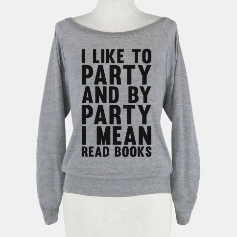 I Like To Party And By Party I Mean Read Books. Why is this not in my closet already?