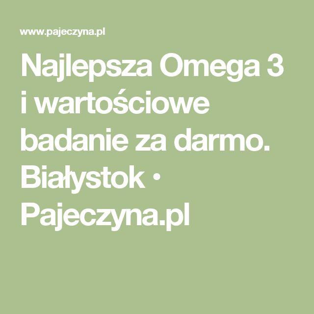 Najlepsza Omega 3 i wartościowe badanie za darmo. Białystok • Pajeczyna.pl