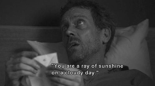 """""""You are a ray of sunshine on a cloudy day."""" Dr. Gregory House; House MD quotes"""