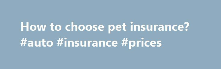 How to choose pet insurance? #auto #insurance #prices http://insurances.remmont.com/how-to-choose-pet-insurance-auto-insurance-prices/  #best pet insurance # How to Buy Pet Insurance What the best pet insurance has Comprehensive coverage. There are no pet care insurers that cover pre-existing conditions, but some cover hereditary, chronic, and congenital problems. Clear exclusions. The provider's website should clearly and thoroughly explain, in layman's terms, what it does and doesn't…