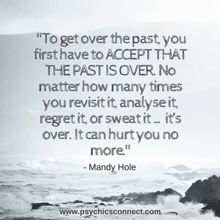 """""""To get over the past, you first have to ACCEPT THAT THE PAST IS OVER. No matter how many times you revisit it, analyse it, regret it, or sweat it … it's over. It can hurt you no more."""" - Mandy Hole"""