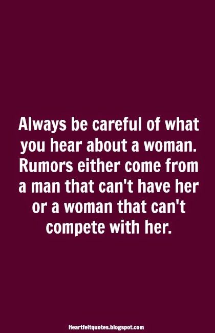 Heartfelt Quotes: Always be careful of what you hear about a woman. Rumors either come from a man that can't have her or a woman that can't compete with her. Rumors.