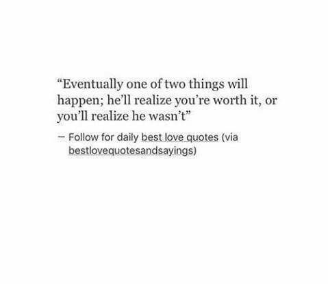 Eventually one of two things will happen. Either he will realize you're worth it or you will realize he wasn't
