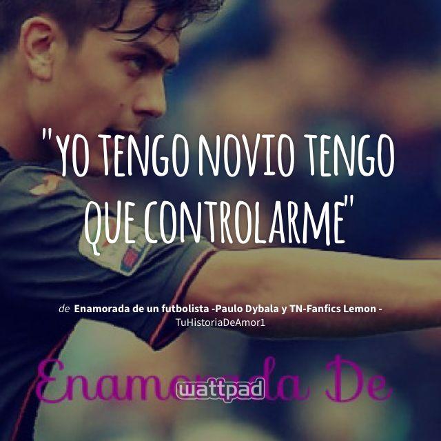 """yo tengo novio tengo que controlarme"" - de Enamorada de un futbolista -Paulo Dybala y TN-Fanfics Lemon - (en Wattpad) https://www.wattpad.com/183189743?utm_source=ios&utm_medium=pinterest&utm_content=share_quote&wp_page=quote&wp_uname=DaniSalmoran1715&wp_originator=sP4wA7XrfHwzxMw8NshmBPlCc40QlUz%2FBbUxbJ1vwLWjQ3EzagSpLz9P6x0h7iDi1ngcxSmTTW1hVN%2BnNGEFOv0va0fFuHFSjErzK2vurIOWosxEHHzPs3T2CAUi4EPe #quote #wattpad"