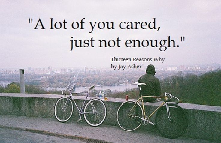 A lot of you cared, just not enough  Thirteen Reasons Why