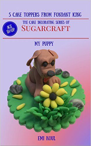 5 Cake Toppers From Fondant Icing The Cake Decorating Series Of Sugarcraft - (My Puppy) - Kindle edition by Emi Koul. Crafts, Hobbies & Home Kindle eBooks @ Amazon.com.