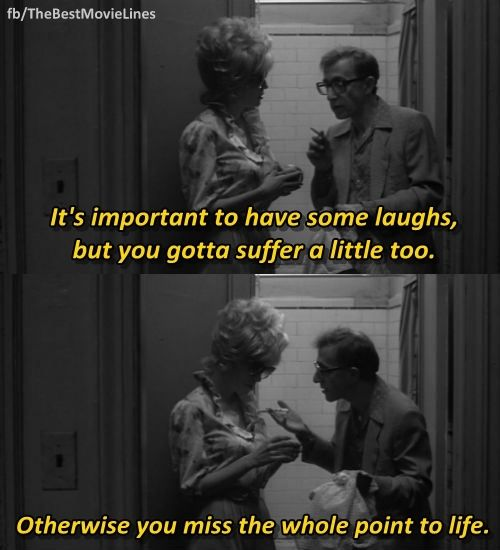 """It's important to have some laughs, but you gotta suffer a little too, because otherwise you miss the whole point to life."" - Woody Allen in Broadway Danny Rose (1984)"