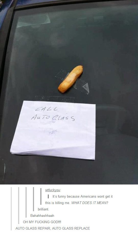 I'm American and I understand. It's a Freedom fry or in Englad a CHIP! There's a chip in the windshield so you need to get it repaired. --- I've lost it omg XD