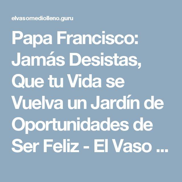 Papa Francisco: Jamás Desistas, Que tu Vida se Vuelva un Jardín de Oportunidades de Ser Feliz - El Vaso Medio Lleno