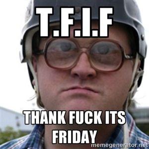 T.F.I.F tHANK FUCK ITS FRIDAY | Bubbles Trailer Park Boy