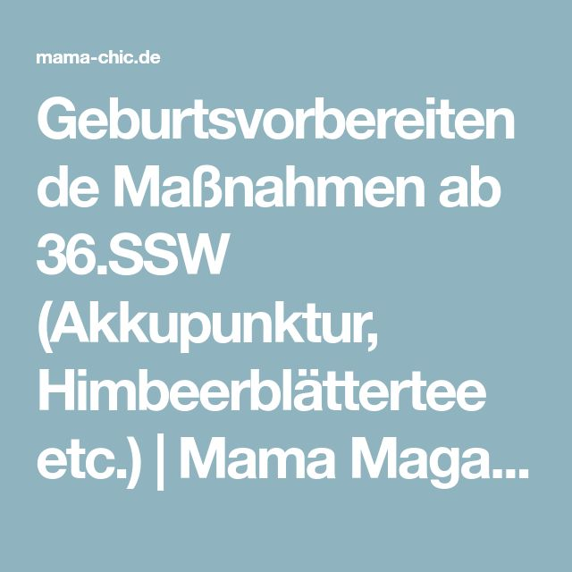 Geburtsvorbereitende Maßnahmen ab 36.SSW (Akkupunktur, Himbeerblättertee etc.) | Mama Magazin