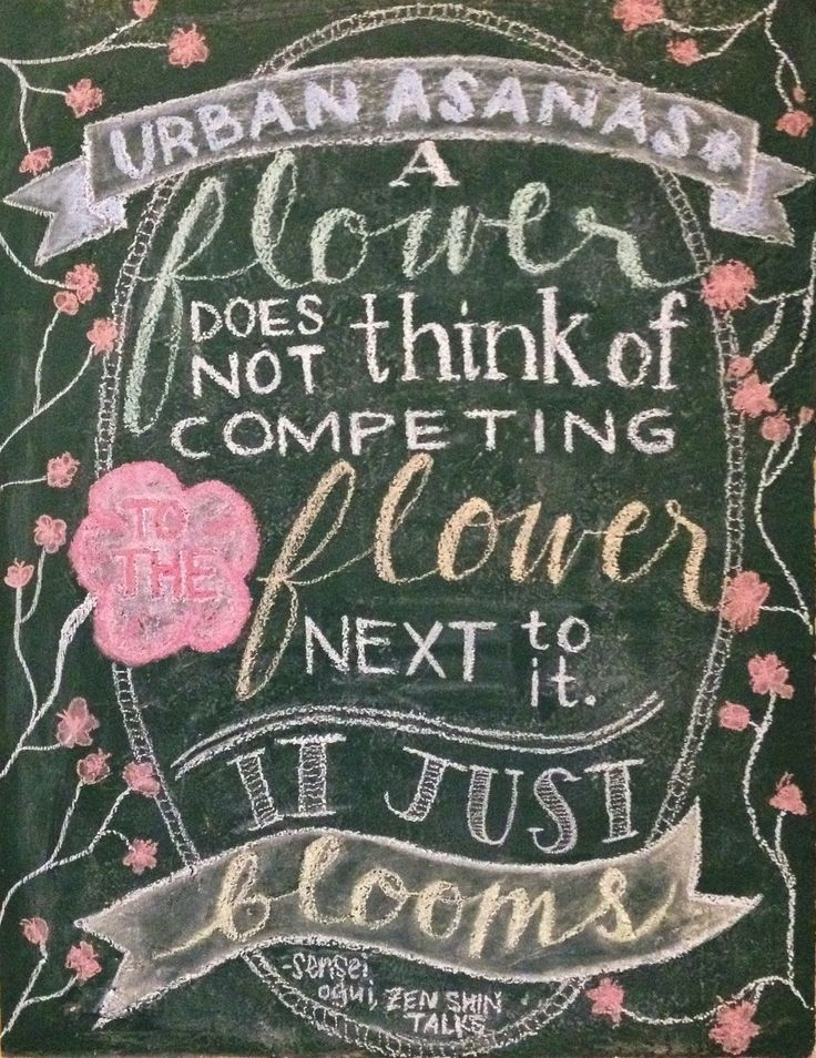 A flower does not think of competing to the flower next to it. It just blooms. Chalkboard art.