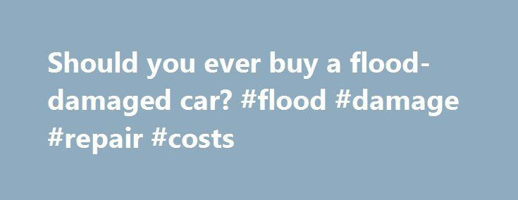 Should you ever buy a flood-damaged car? #flood #damage #repair #costs http://north-carolina.remmont.com/should-you-ever-buy-a-flood-damaged-car-flood-damage-repair-costs/  Should you ever buy a flood-damaged car? Image Gallery: Car Safety Even if it wasn't submerged as much as this sedan, a car that's been in a flood may have significant damage. See more pictures of car safety. A good dealer can restore flood-damaged cars so that they look almost new, but don't let the good looks fool you…