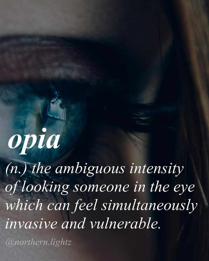 Opia (n) ..the ambiguous intensity of looking someone in the eye which can feel simultaneously invasive and vulnerable