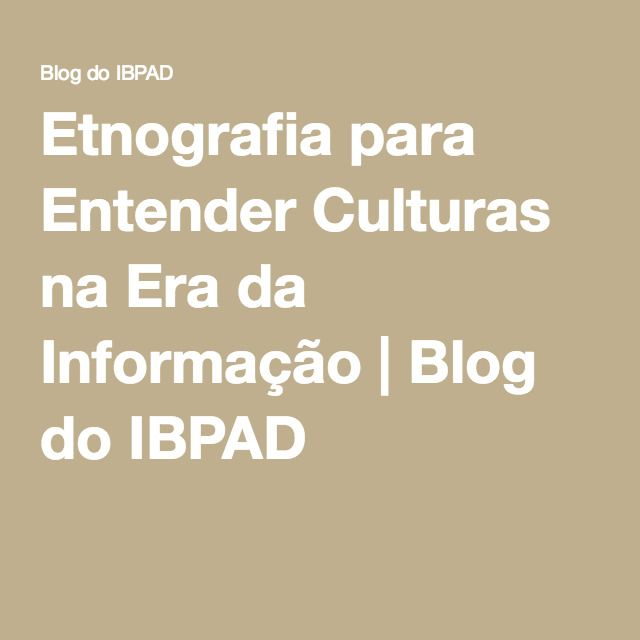 Etnografia para Entender Culturas na Era da Informação   Blog do IBPAD